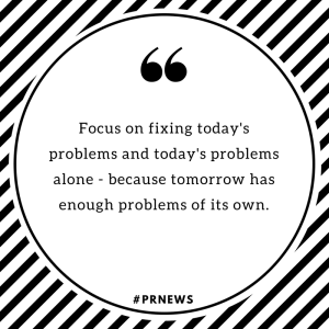 Focus on fixing today's problems and today's problems alone -- because tomorrow has enough problems of its own.