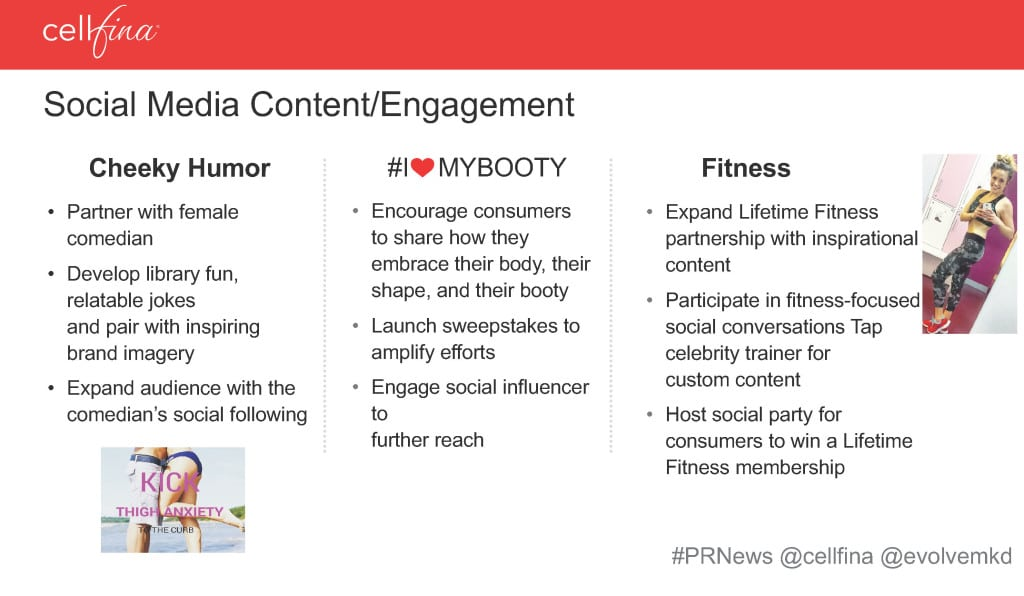 Socially Bootylicious: Healthcare brands aren't known for being funny. After conducting studies, Cellfina believed its target audience would relate to humorous content on social about cellulite. Female comedians were hired to provide humorous social content about cellulite as noted in column 1 of Cellfina's social plan. Influencers and patients also provided relateable stories. Source: Cellfina