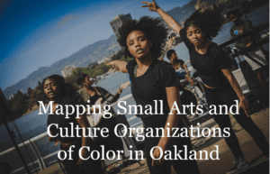 Mapping Small Arts and Culture Organizations of Color in Oakland